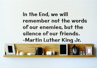 In the End we will remember not the words of our enemies but the silence of our friends.   Martin Luther King Jr. Saying Inspirational Life Quote Wall Decal Vinyl Peel & Stick Sticker Graphic Design Home Decor Living Room Bedroom Bathroom Lettering Det