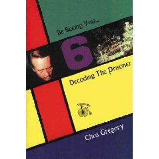 "Be Seeing You: Decoding ""The Prisoner"": Chris Gregory: 9781860205217: Books"