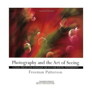 Photography and the Art of Seeing: A Visual Perception Workshop for Film and Digital Photography: Freeman Patterson: 0057157308565: Books
