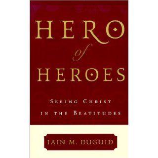 Hero of Heroes: Seeing Christ in the Beatitudes: Iain M. Duguid: 9780875521770: Books