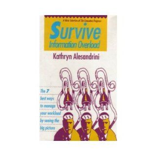 Survive Information Overload: The 7 Best Ways to Manage Your Workload by Seeing the Big Picture: Kathryn Alesandrini: 9781556237218: Books