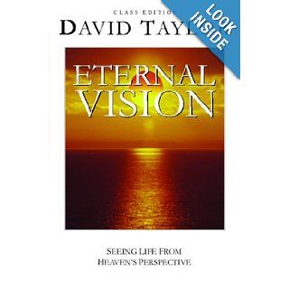 Eternal Vision: Seeing Life From Heaven's Perspective: David Taylor: 9780976293316: Books