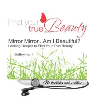 Mirror MirrorAm I Beautiful? Looking Deeper to Find Your True Beauty (Audible Audio Edition) Shelley Hitz Books