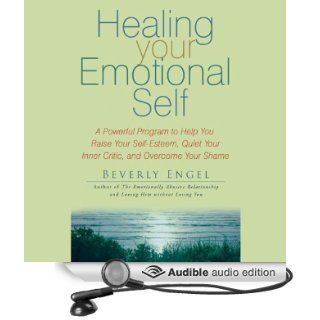 Healing Your Emotional Self: A Powerful Program to Help You Raise Your Self Esteem, Quiet Your Inner Critic, and Overcome Your Shame (Audible Audio Edition): Beverly Engel, Vanessa Hart: Books