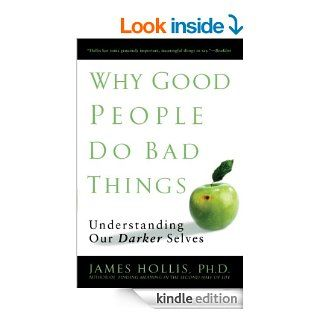 Why Good People Do Bad Things: Understanding Our Darker Selves eBook: James Hollis: Kindle Store