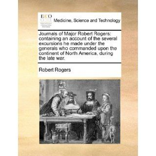 Journals of Major Robert Rogers: Containing an Account of the Several Excursions He Made Under the Generals Who Commanded Upon the Continent of North: Robert Rogers: 9781171478874: Books