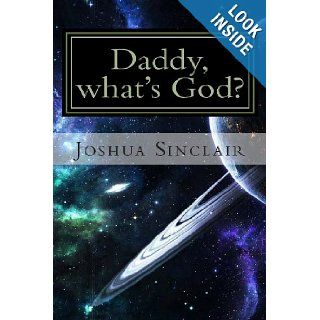 Daddy, what's God?: The Universe seen through the eyes of a child.: Dr. Joshua Sinclair: 9781483932477: Books