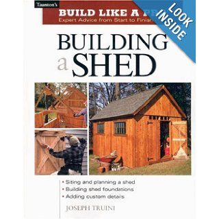Building a Shed Siting and Planning a Shed, Building Shed Foundations, Adding Custom Details (Build Like a Pro Series) Joseph Truini Books