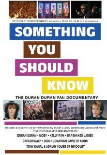 Something You Should Know: The Duran Duran Fan Documentary: Duran Duran, Kelly Ripa, Carson Daly, Moby, Barenaked Ladies, Jonathan Davis of Korn, Adrian Young and Tony Kanal of No Doubt, Dido, M.Douglas Silverstein, Dan Halperin, go to www.fansonfilm f