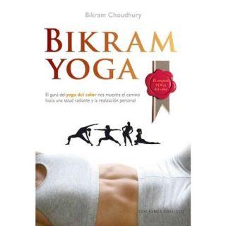 Bikram Yoga El guru del yoga del calor nos muestra el camino hacia una salud radiante y la realizacion personal/ The Guru Behind Hot Yoga Shows the Way to Radiant