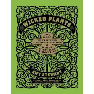 Wicked Plants: The Weed That Killed Lincoln's Mother and Other Botanical Atrocities 9781565126831