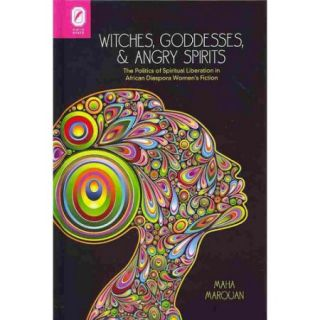 Witches, Goddesses, and Angry Spirits: The Politics of Spiritual Liberation in African Diaspora Women's Fiction