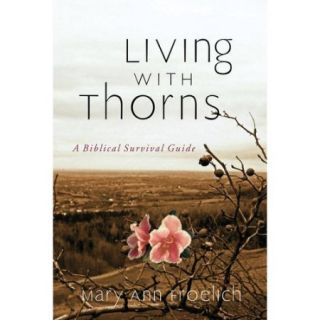 Living With Thorns: When God Does Not Change Your Circumstances: A Biblical Survival Guide