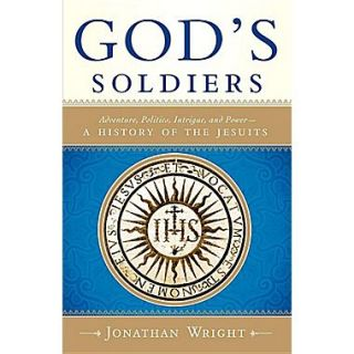 Gods Soldiers: Adventure, Politics, Intrigue, and Power  A History of the Jesuits