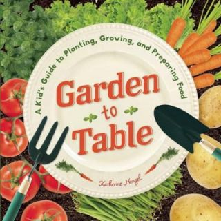 Garden to Table: A Kid's Guide to Planting, Growing, and Preparing Food 9781938063428