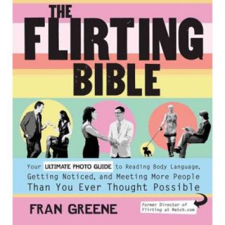 The Flirting Bible: Your Ultimate Guide to Reading Body Language, Getting Noticed, and Meeting More People Than You Ever Thought Possible